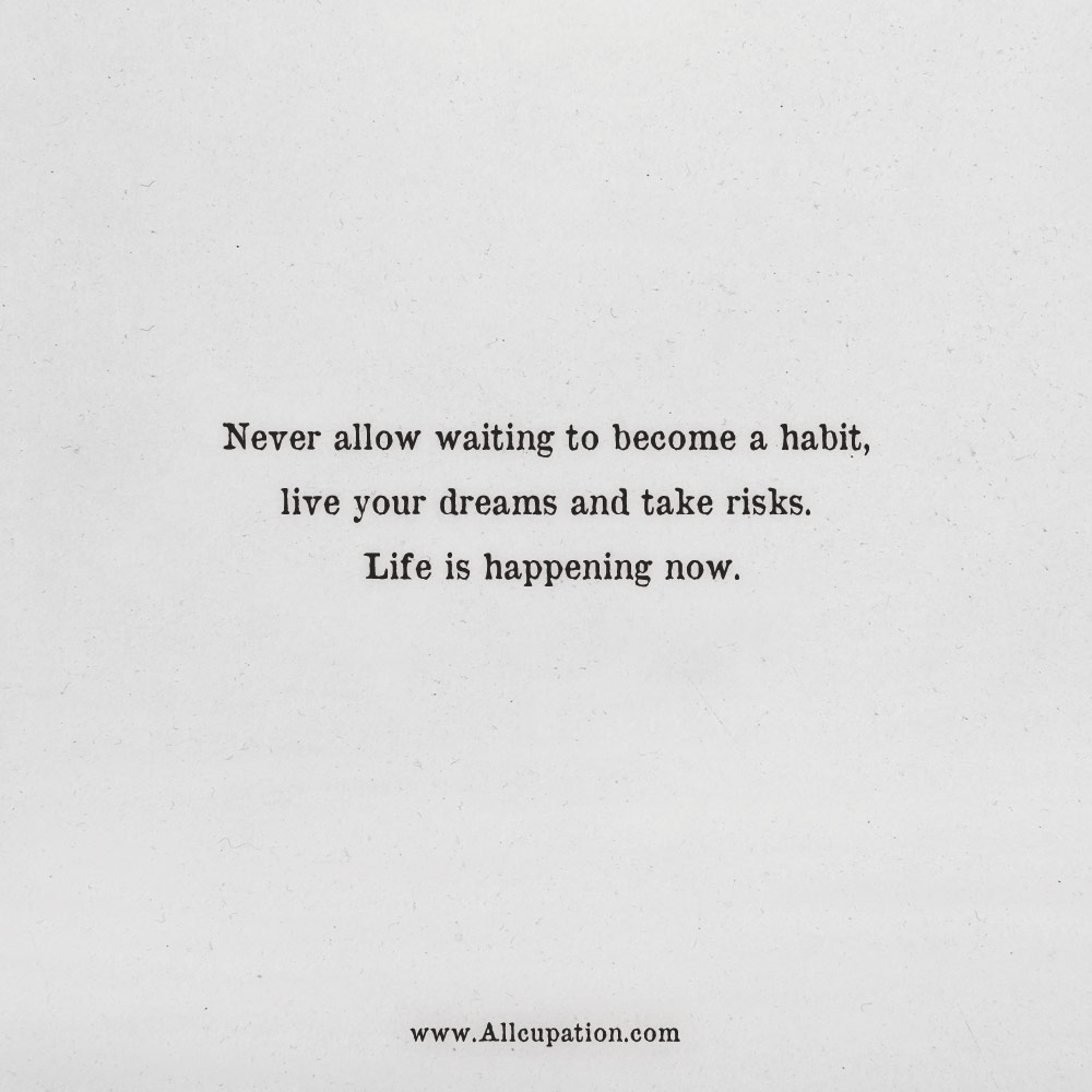 Quotes of the Day: Never allow waiting to become a habit, live