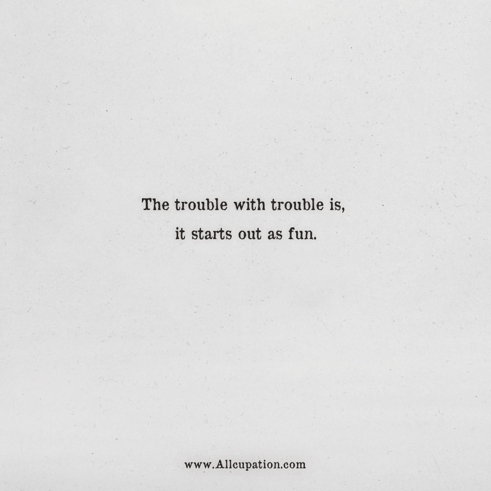 quotes of the day the trouble trouble is it starts out as