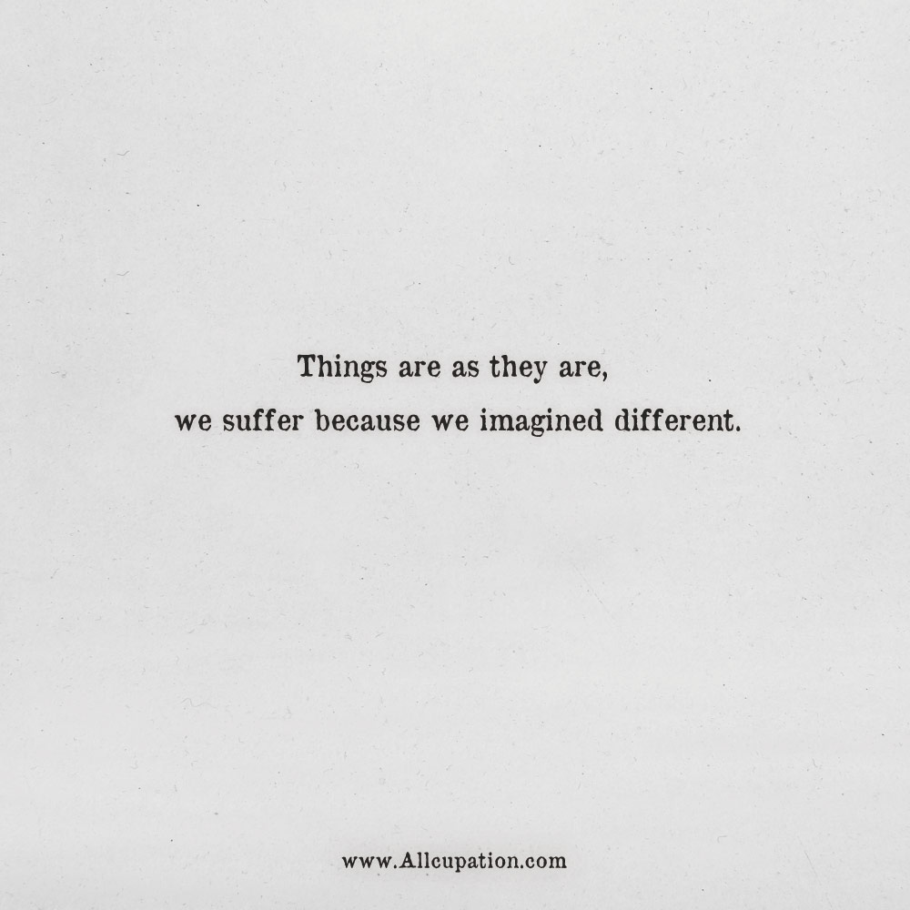Quotes of the Day: Things are as they are, we suffer because ...
