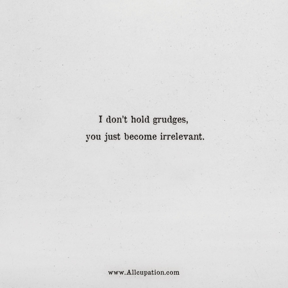 Quotes Of The Day I Dont Hold Grudges You Just Become Irrelevant