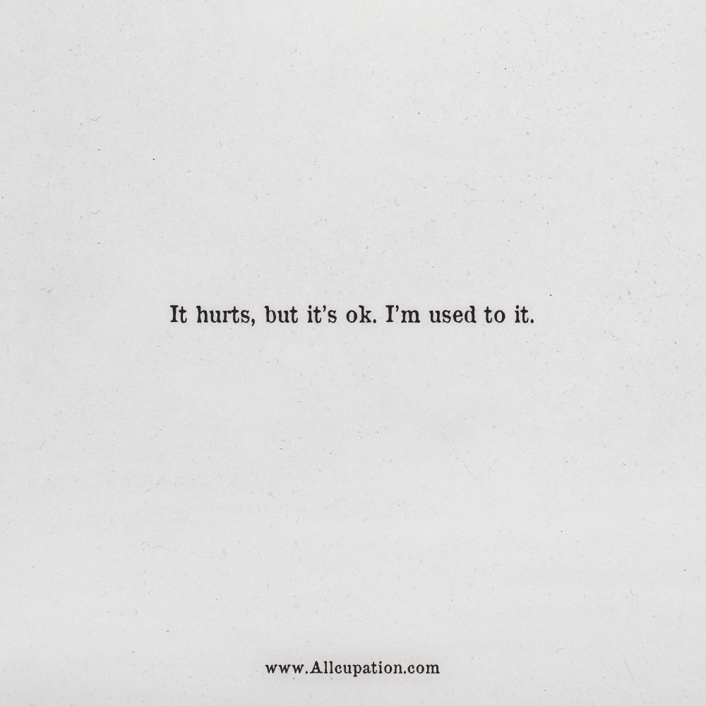 Quotes Of The Day It Hurts But Its Ok Im Used To It