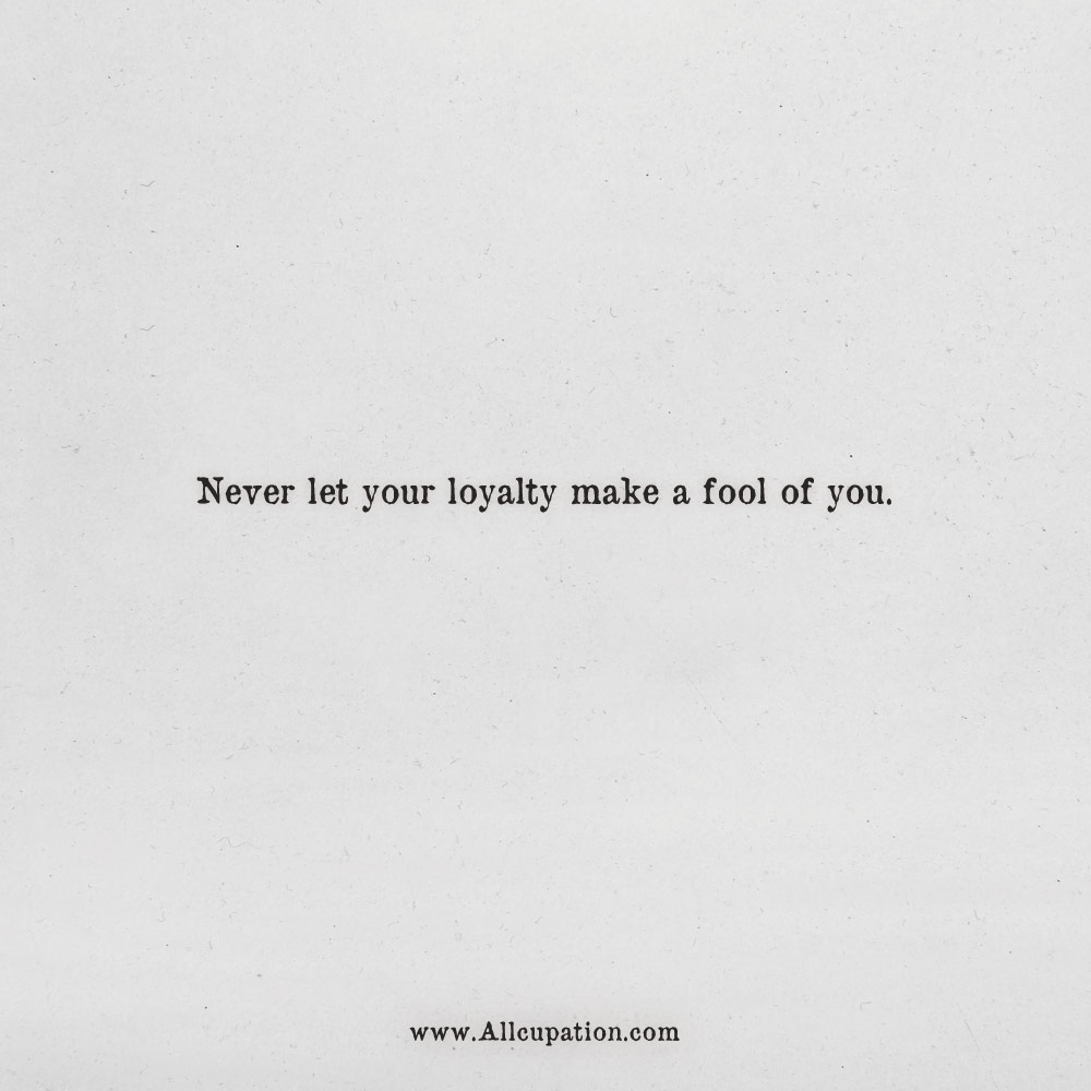 Quotes Of The Day Never Let Your Loyalty Make A Fool Of You