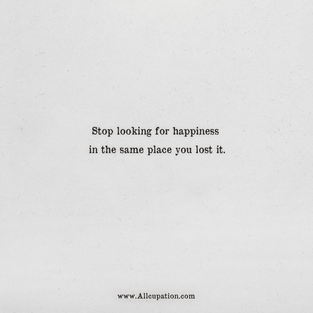 Quotes Of The Day Stop Looking For Happiness In The Same Place You
