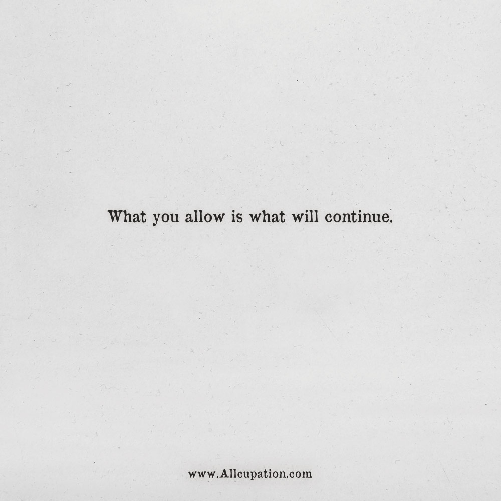quotes of the day what you allow is what will continue