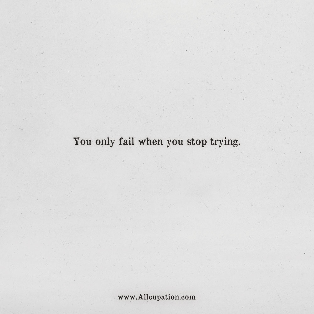 Quotes of the Day: You only fail when you stop trying ...